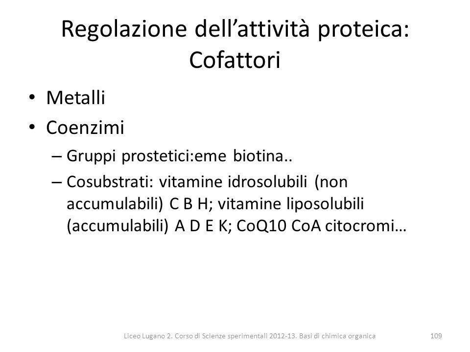 Liceo Lugano 2. Corso di Scienze sperimentali 2012-13. Basi di chimica organica109 Regolazione dell'attività proteica: Cofattori Metalli Coenzimi – Gr