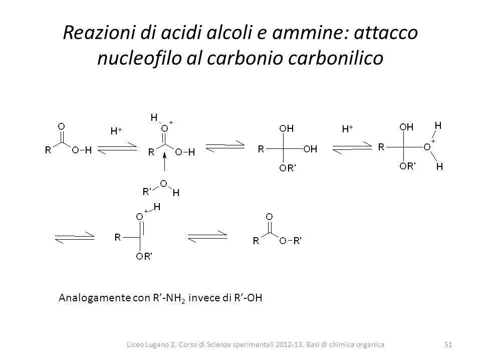 Liceo Lugano 2. Corso di Scienze sperimentali 2012-13. Basi di chimica organica51 Reazioni di acidi alcoli e ammine: attacco nucleofilo al carbonio ca