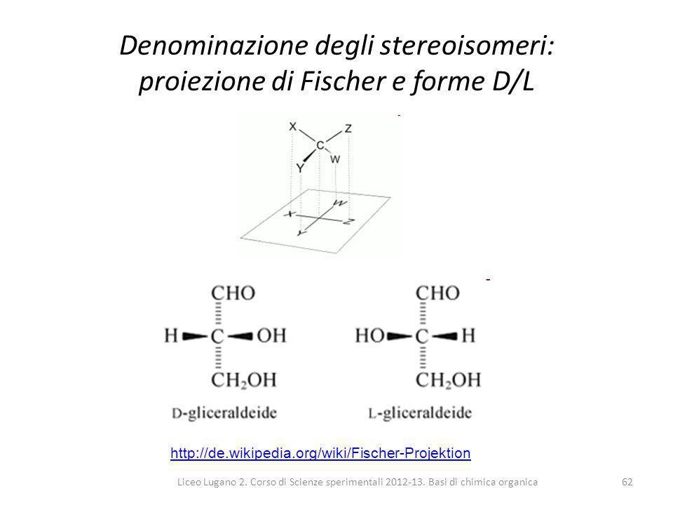 Liceo Lugano 2. Corso di Scienze sperimentali 2012-13. Basi di chimica organica62 Denominazione degli stereoisomeri: proiezione di Fischer e forme D/L