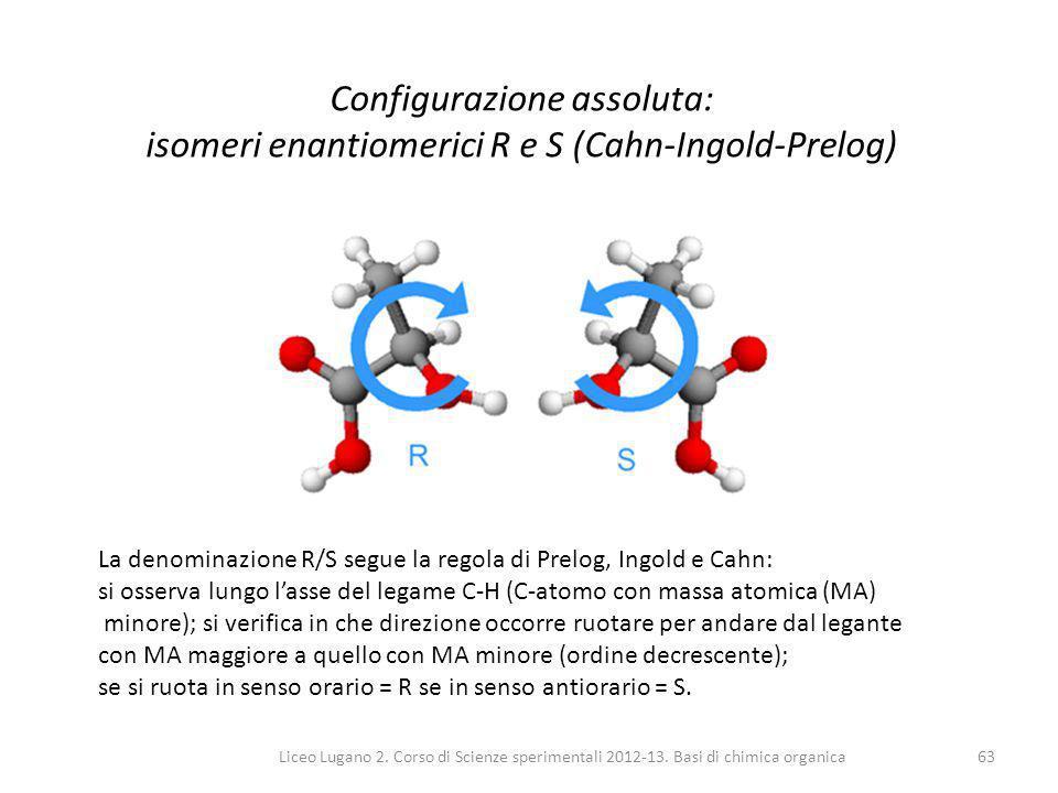 Liceo Lugano 2. Corso di Scienze sperimentali 2012-13. Basi di chimica organica63 Configurazione assoluta: isomeri enantiomerici R e S (Cahn-Ingold-Pr