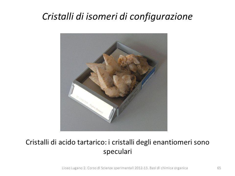 Liceo Lugano 2. Corso di Scienze sperimentali 2012-13. Basi di chimica organica65 Cristalli di isomeri di configurazione Cristalli di acido tartarico: