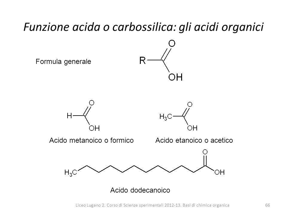 Liceo Lugano 2. Corso di Scienze sperimentali 2012-13. Basi di chimica organica66 Funzione acida o carbossilica: gli acidi organici Formula generale A