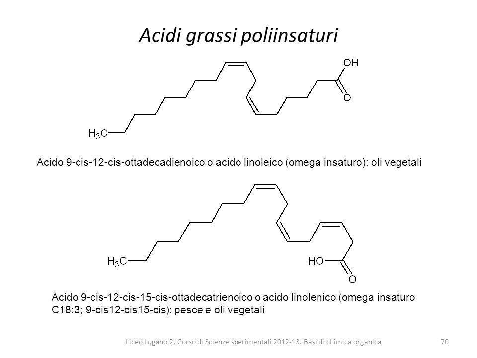 Liceo Lugano 2. Corso di Scienze sperimentali 2012-13. Basi di chimica organica70 Acidi grassi poliinsaturi Acido 9-cis-12-cis-ottadecadienoico o acid