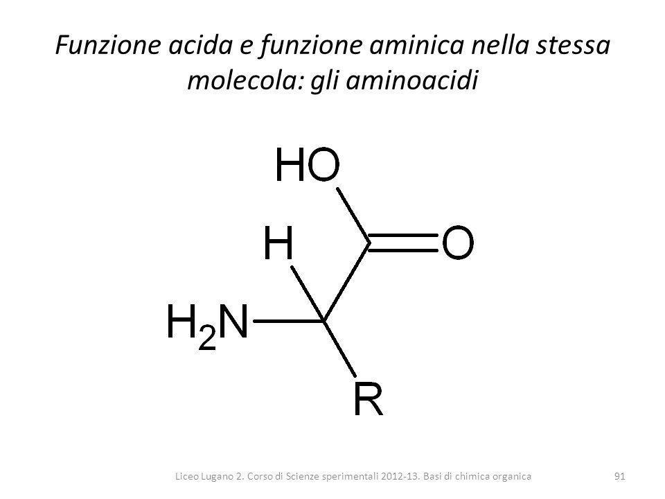 Liceo Lugano 2. Corso di Scienze sperimentali 2012-13. Basi di chimica organica91 Funzione acida e funzione aminica nella stessa molecola: gli aminoac