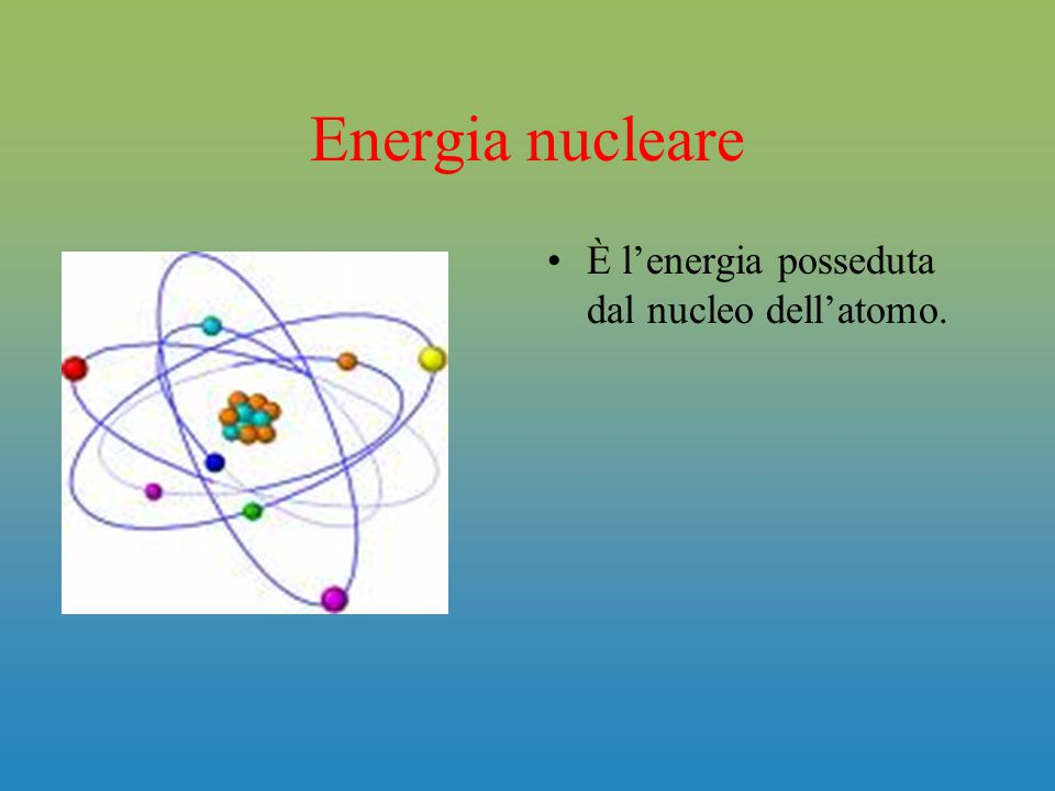 Energia nucleare È l'energia posseduta dal nucleo dell'atomo.