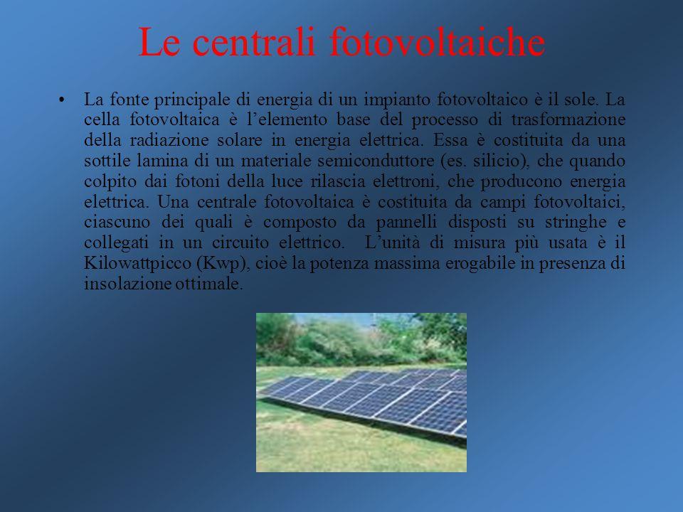 Le centrali fotovoltaiche La fonte principale di energia di un impianto fotovoltaico è il sole. La cella fotovoltaica è l'elemento base del processo d