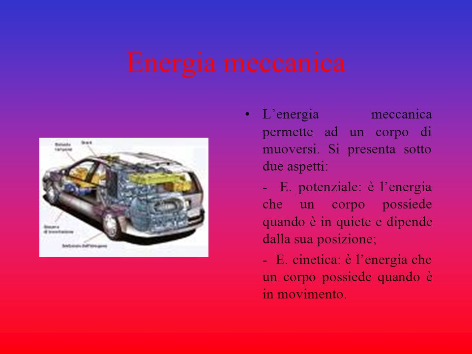Energia meccanica L'energia meccanica permette ad un corpo di muoversi. Si presenta sotto due aspetti: - E. potenziale: è l'energia che un corpo possi