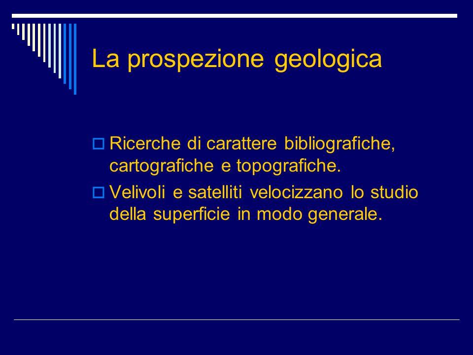 La prospezione geologica  Ricerche di carattere bibliografiche, cartografiche e topografiche.  Velivoli e satelliti velocizzano lo studio della supe