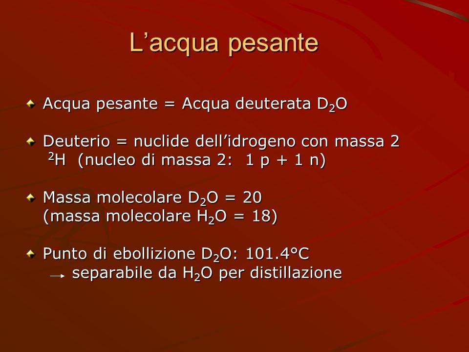 L'acqua pesante Acqua pesante = Acqua deuterata D 2 O Deuterio = nuclide dell'idrogeno con massa 2 2 H (nucleo di massa 2: 1 p + 1 n) 2 H (nucleo di m