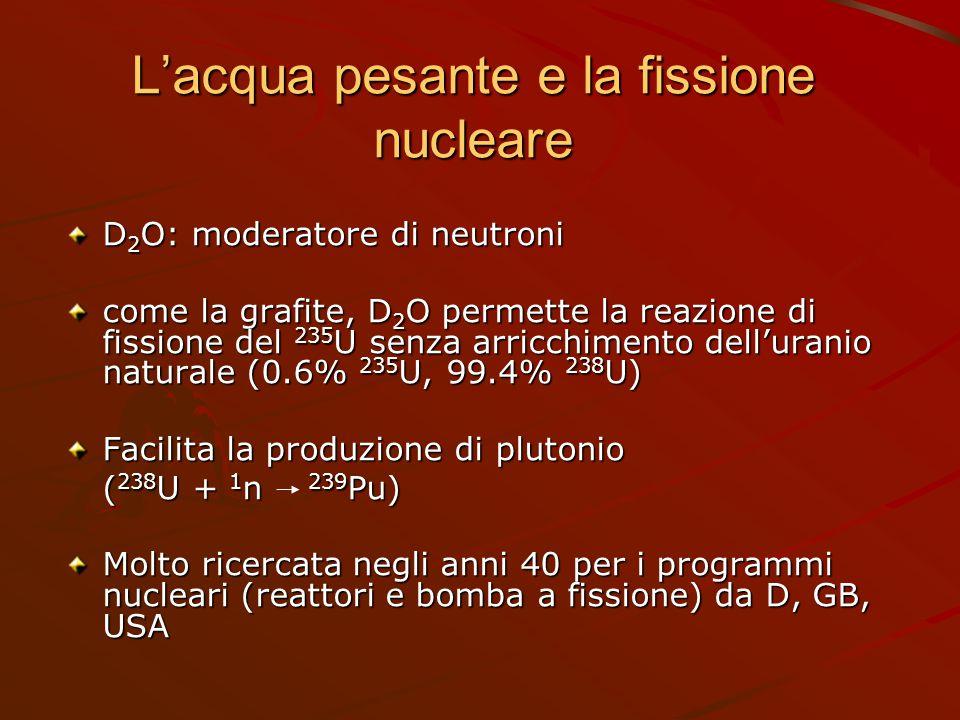 L'acqua pesante e la fissione nucleare D 2 O: moderatore di neutroni come la grafite, D 2 O permette la reazione di fissione del 235 U senza arricchim