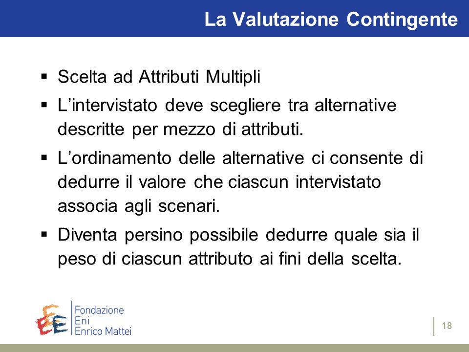 18 La Valutazione Contingente  Scelta ad Attributi Multipli  L'intervistato deve scegliere tra alternative descritte per mezzo di attributi.