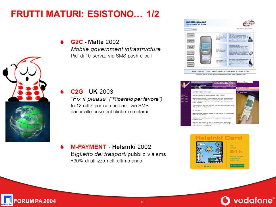 """FORUM PA 2004 6 FRUTTI MATURI: ESISTONO… 1/2 G2C - Malta 2002 Mobile government infrastructure Piu' di 10 servizi via SMS push e pull C2G - UK 2003 """"F"""