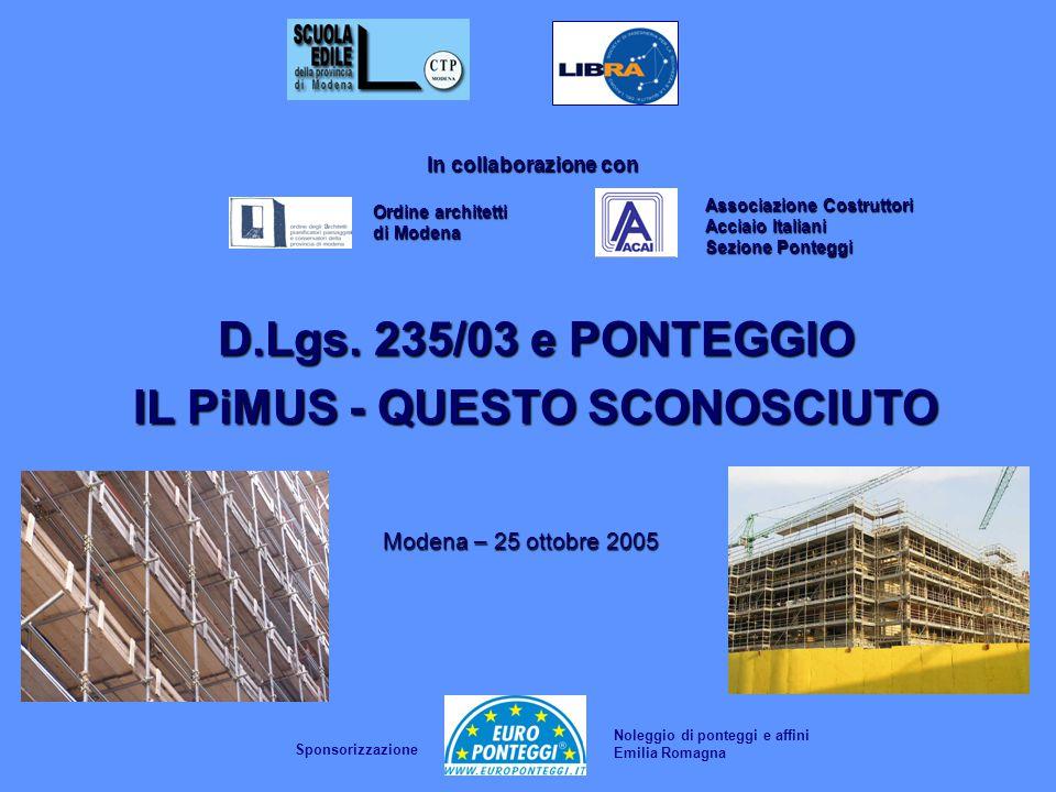 Associazione Costruttori Acciaio Italiani Sezione Ponteggi Modena – 25 ottobre 2005 D.Lgs. 235/03 e PONTEGGIO IL PiMUS - QUESTO SCONOSCIUTO In collabo