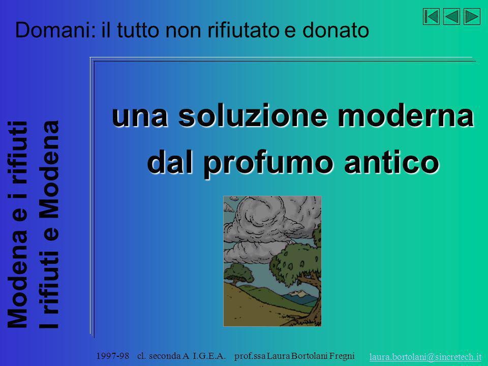 Modena e i rifiuti I rifiuti e Modena laura.bortolani@sincretech.it 1997-98 cl. seconda A I.G.E.A. prof.ssa Laura Bortolani Fregni Ieri: il tutto dona