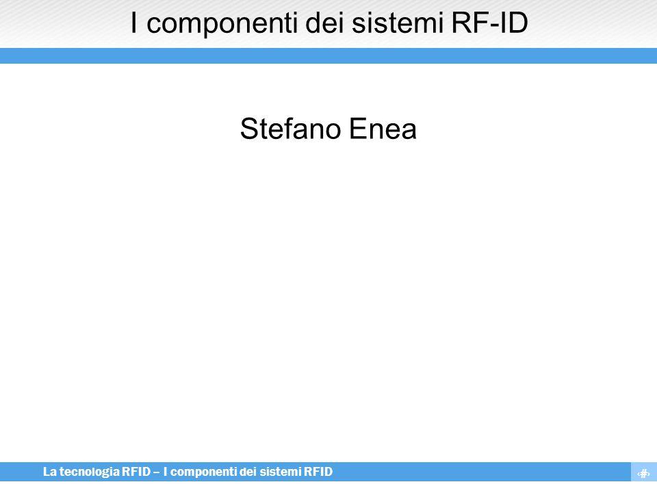 12 La tecnologia RFID – I componenti dei sistemi RFID Il campo elettromagnetico  Abbiamo visto come nei sistemi RF-ID i campi elettromagnetici assumono un ruolo molto importante, infatti:  Sono il veicolo con cui il reader trasferisce energia al tag per alimentarlo  Sono il mezzo che il tag utilizza per inviare al reader le informazioni lette nella propria memoria