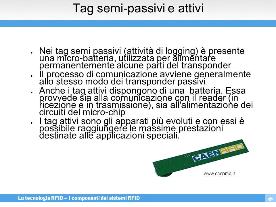 10 La tecnologia RFID – I componenti dei sistemi RFID Tag semi-passivi e attivi  Nei tag semi passivi (attività di logging) è presente una micro-batt