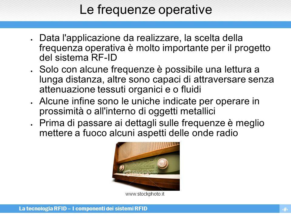 11 La tecnologia RFID – I componenti dei sistemi RFID Le frequenze operative  Data l'applicazione da realizzare, la scelta della frequenza operativa