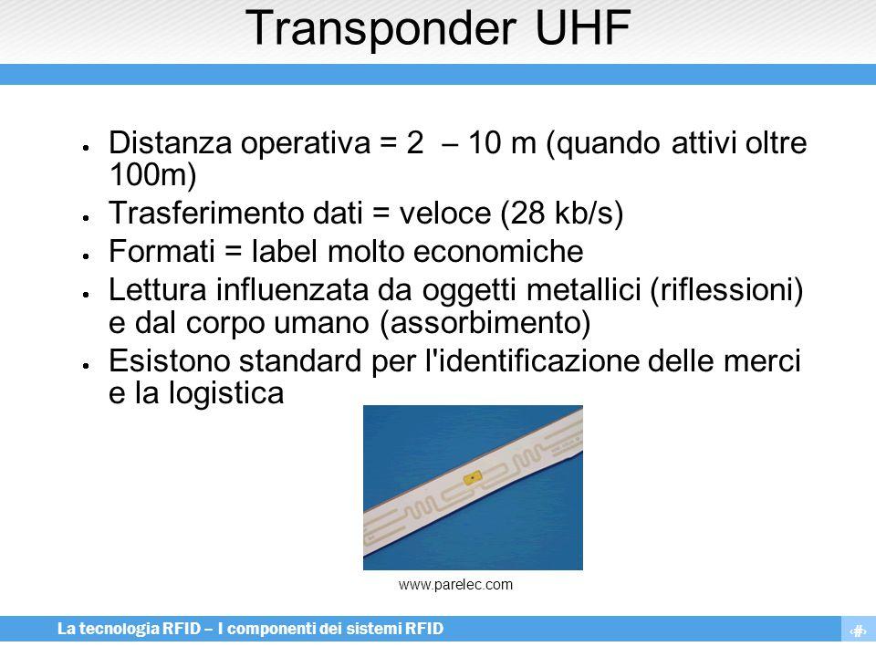 17 La tecnologia RFID – I componenti dei sistemi RFID Transponder UHF  Distanza operativa = 2 – 10 m (quando attivi oltre 100m)  Trasferimento dati