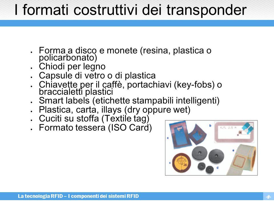 7 La tecnologia RFID – I componenti dei sistemi RFID I formati costruttivi dei transponder  Forma a disco e monete (resina, plastica o policarbonato)