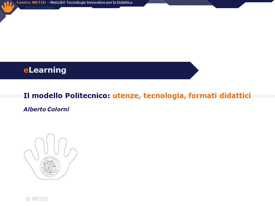 Centro METID - Metodi E Tecnologie Innovative per la Didattica Politecnico di Milano © METID eLearning Il modello Politecnico: utenze, tecnologia, for