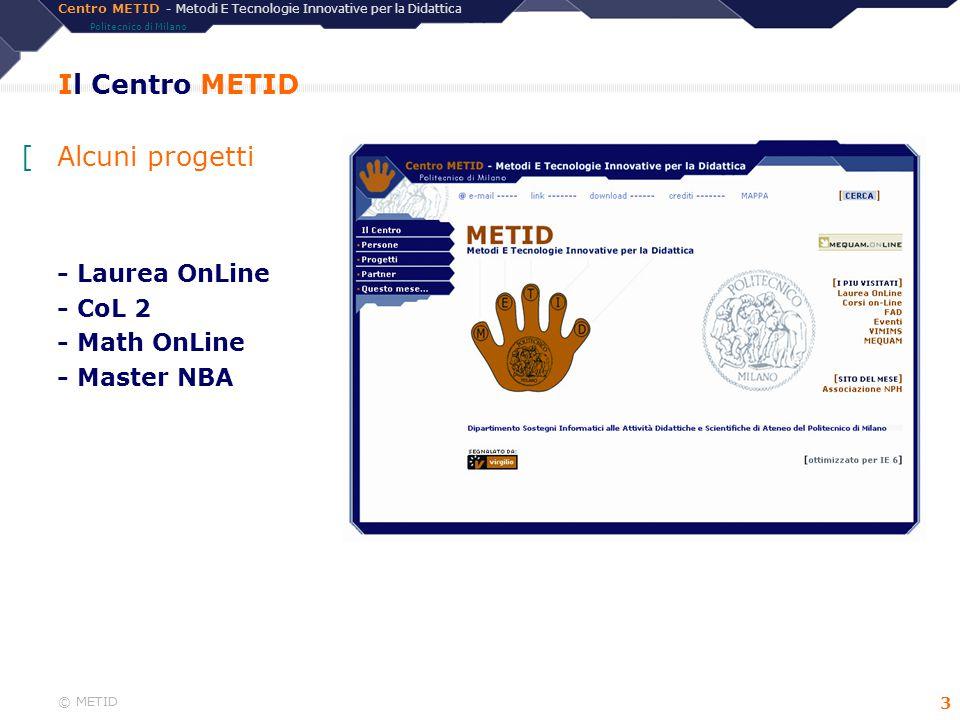 Centro METID - Metodi E Tecnologie Innovative per la Didattica Politecnico di Milano © METID 14 Corsi OnLine 2 - Alcuni dati tecnici [Lato server: –Java (principalmente).basato su servlet –JSP (poco) –Sistema operativo: Windows 2000 Server –Database: Sequel Server –Application server: Allaire Jrun [Lato client: –browser: Microsoft Explorer –cookies attivi [Servizi presenti (facoltativamente) in ogni corso: –chat –forum –bacheca –mediateca –web editor