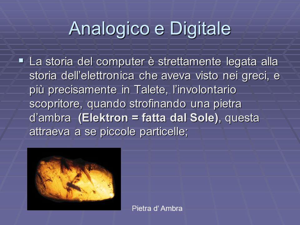 Analogico e Digitale  La storia del computer è strettamente legata alla storia dell'elettronica che aveva visto nei greci, e più precisamente in Tale