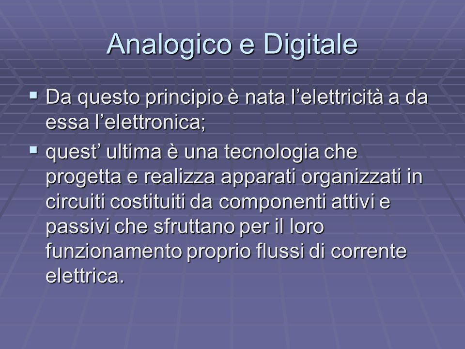 Analogico e Digitale  Da questo principio è nata l'elettricità a da essa l'elettronica;  quest' ultima è una tecnologia che progetta e realizza appa