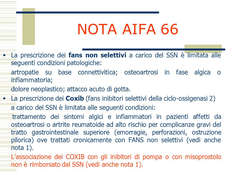 NOTA AIFA 66 I principi attivi FANS non selettivi: -aceclofenac - acetametacina - acido mefenamico - acido tiaprofenico - amtolmetina - cinnoxicam - dexibuprofene - diclofenac - Diclofenac+misoprostol - fentiazac - flurbiprofene - furprofene - ibuprofene - indometacina - ketoprofene - lornoxicam - meloxicam - nabumetone - naprossene - nimesulide - oxaprozina - piroxicam - proglumetacina - sulindac - tenoxicam COXIB: -celecoxib -etoricoxib -valdecoxib
