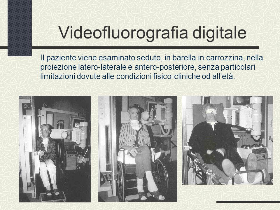 Videofluorografia digitale Il paziente viene esaminato seduto, in barella in carrozzina, nella proiezione latero-laterale e antero-posteriore, senza particolari limitazioni dovute alle condizioni fisico-cliniche od all'età.