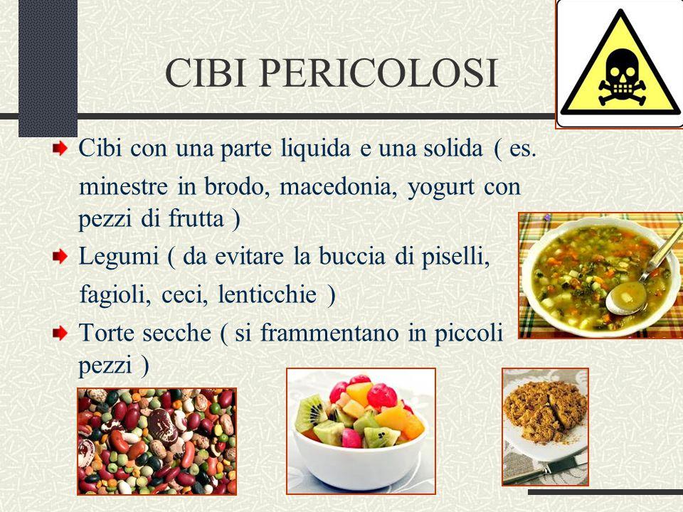 CIBI PERICOLOSI Cibi con una parte liquida e una solida ( es. minestre in brodo, macedonia, yogurt con pezzi di frutta ) Legumi ( da evitare la buccia