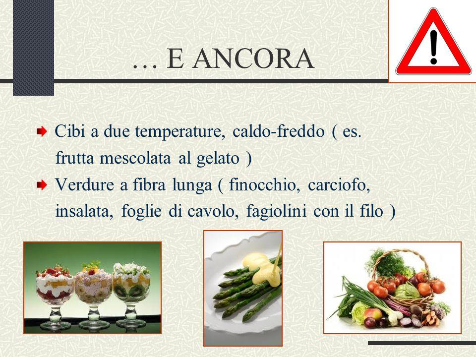 … E ANCORA Cibi a due temperature, caldo-freddo ( es. frutta mescolata al gelato ) Verdure a fibra lunga ( finocchio, carciofo, insalata, foglie di ca