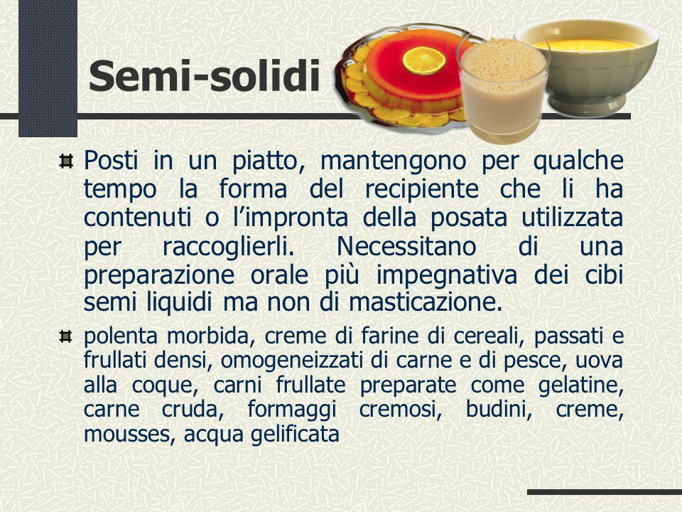 Semi-solidi Posti in un piatto, mantengono per qualche tempo la forma del recipiente che li ha contenuti o l'impronta della posata utilizzata per raccoglierli.