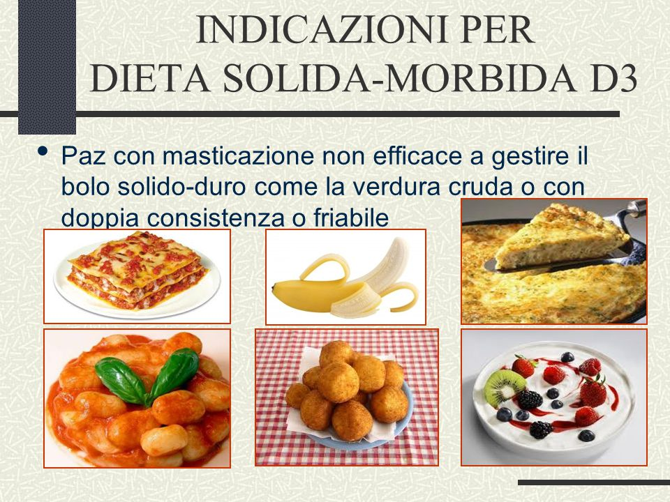 INDICAZIONI PER DIETA SOLIDA-MORBIDA D3 Paz con masticazione non efficace a gestire il bolo solido-duro come la verdura cruda o con doppia consistenza o friabile