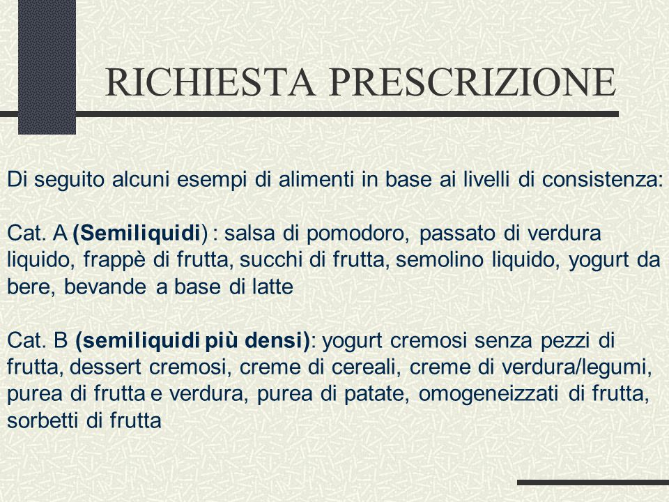 RICHIESTA PRESCRIZIONE Di seguito alcuni esempi di alimenti in base ai livelli di consistenza: Cat. A (Semiliquidi) : salsa di pomodoro, passato di ve
