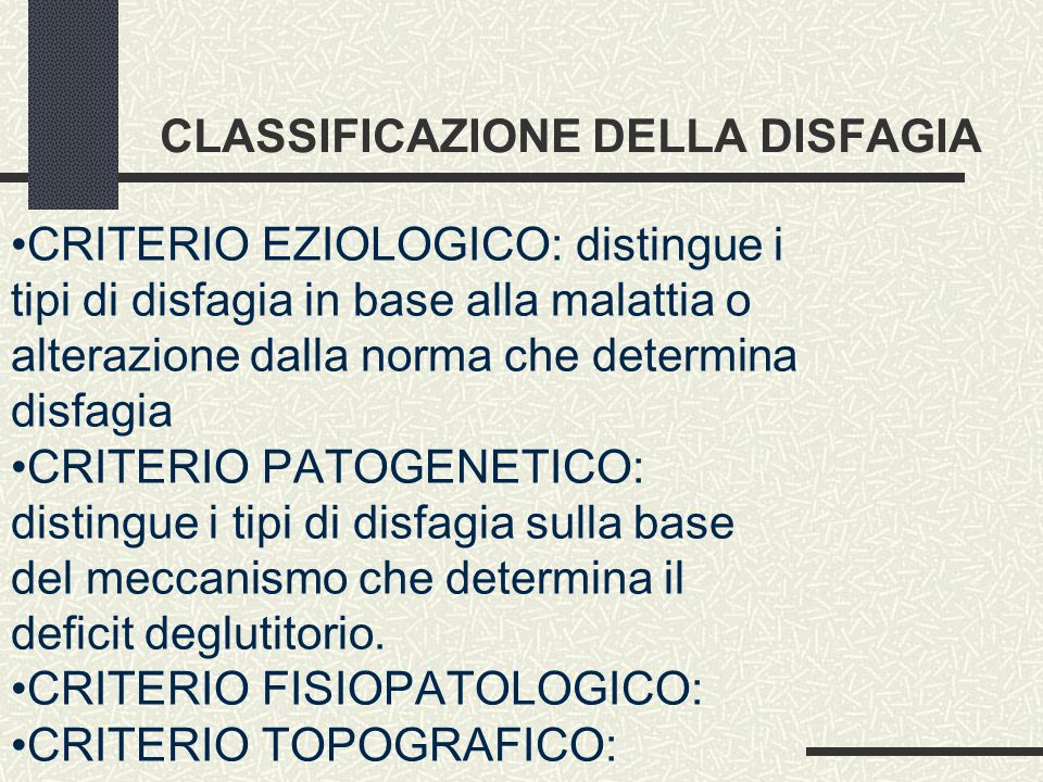 CLASSIFICAZIONE DELLA DISFAGIA CRITERIO EZIOLOGICO: distingue i tipi di disfagia in base alla malattia o alterazione dalla norma che determina disfagia CRITERIO PATOGENETICO: distingue i tipi di disfagia sulla base del meccanismo che determina il deficit deglutitorio.