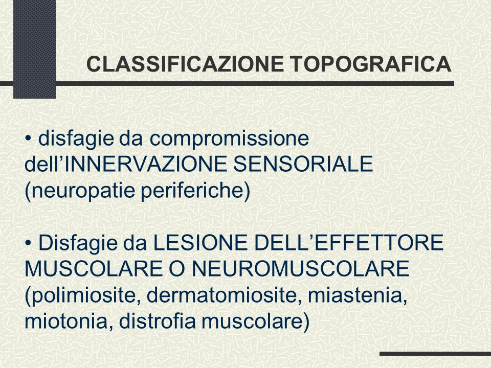 CLASSIFICAZIONE TOPOGRAFICA disfagie da compromissione dell'INNERVAZIONE SENSORIALE (neuropatie periferiche) Disfagie da LESIONE DELL'EFFETTORE MUSCOLARE O NEUROMUSCOLARE (polimiosite, dermatomiosite, miastenia, miotonia, distrofia muscolare)