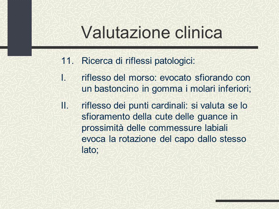 Valutazione clinica 11. Ricerca di riflessi patologici: I. riflesso del morso: evocato sfiorando con un bastoncino in gomma i molari inferiori; II. ri