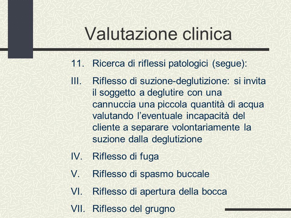 Valutazione clinica 11. Ricerca di riflessi patologici (segue): III. Riflesso di suzione-deglutizione: si invita il soggetto a deglutire con una cannu