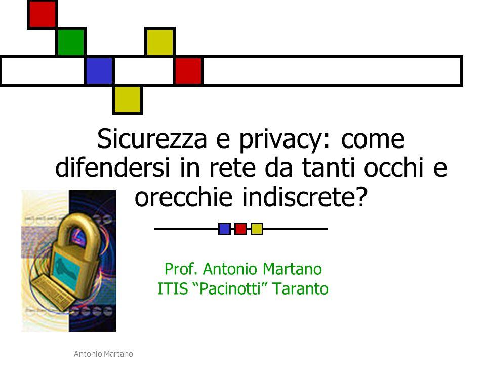 """Antonio Martano Sicurezza e privacy: come difendersi in rete da tanti occhi e orecchie indiscrete? Prof. Antonio Martano ITIS """"Pacinotti"""" Taranto"""