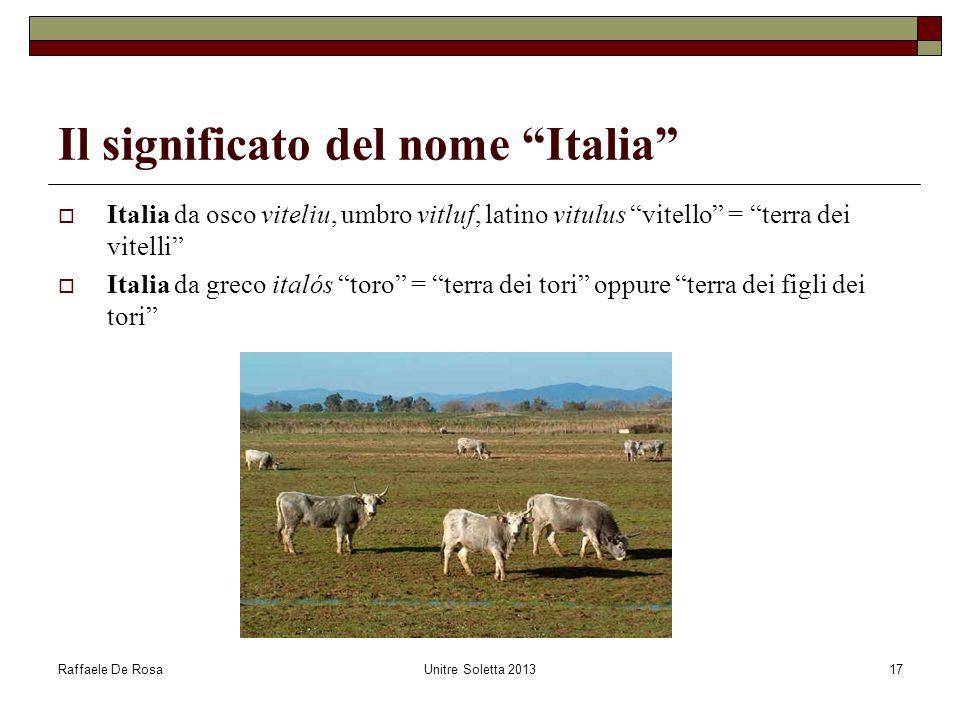 "Raffaele De RosaUnitre Soletta 201317 Il significato del nome ""Italia""  Italia da osco viteliu, umbro vitluf, latino vitulus ""vitello"" = ""terra dei v"