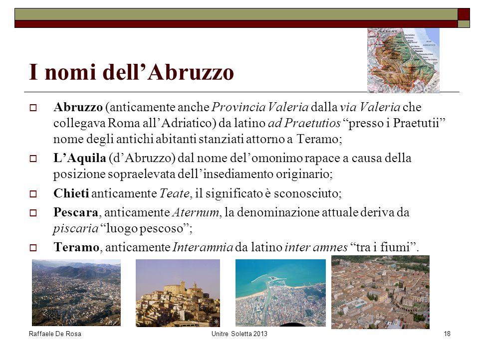 Raffaele De RosaUnitre Soletta 201318 I nomi dell'Abruzzo  Abruzzo (anticamente anche Provincia Valeria dalla via Valeria che collegava Roma all'Adri
