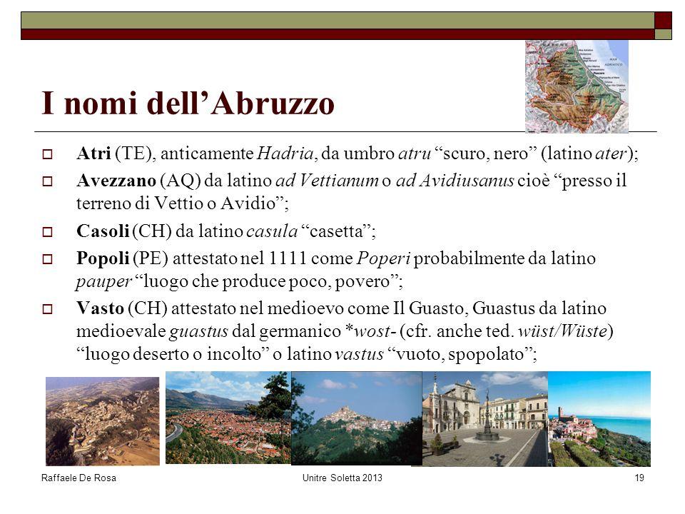 """Raffaele De RosaUnitre Soletta 201319 I nomi dell'Abruzzo  Atri (TE), anticamente Hadria, da umbro atru """"scuro, nero"""" (latino ater);  Avezzano (AQ)"""