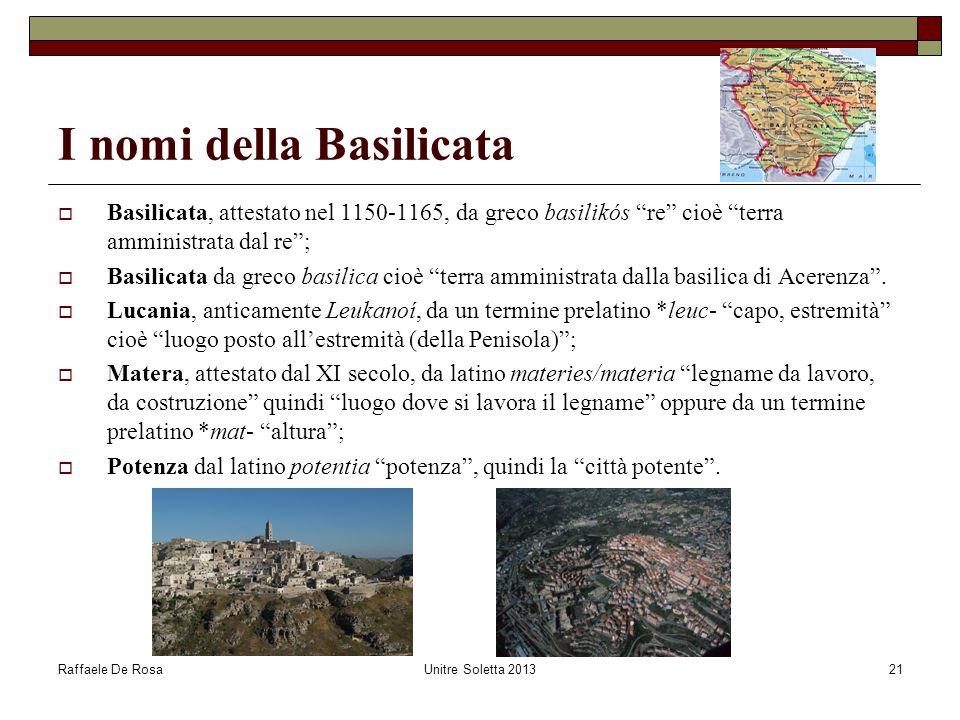Raffaele De RosaUnitre Soletta 201321 I nomi della Basilicata  Basilicata, attestato nel 1150-1165, da greco basilikós re cioè terra amministrata dal re ;  Basilicata da greco basilica cioè terra amministrata dalla basilica di Acerenza .