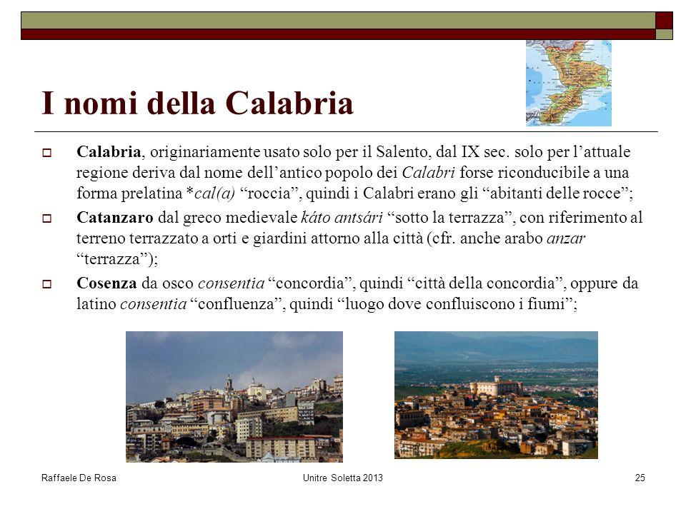 Raffaele De RosaUnitre Soletta 201325 I nomi della Calabria  Calabria, originariamente usato solo per il Salento, dal IX sec. solo per l'attuale regi