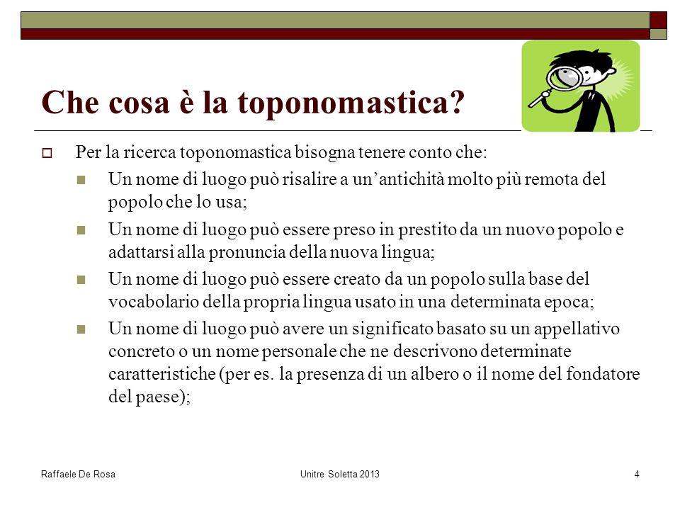 Raffaele De RosaUnitre Soletta 20134 Che cosa è la toponomastica?  Per la ricerca toponomastica bisogna tenere conto che: Un nome di luogo può risali
