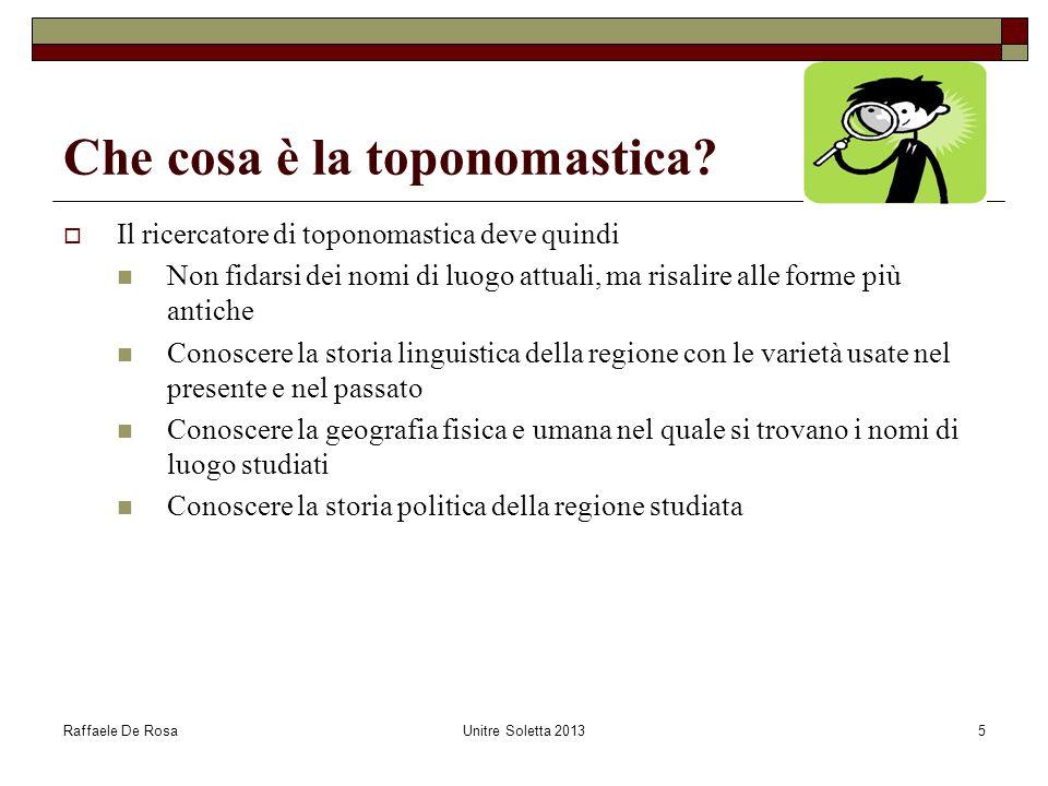 Raffaele De RosaUnitre Soletta 20135 Che cosa è la toponomastica?  Il ricercatore di toponomastica deve quindi Non fidarsi dei nomi di luogo attuali,