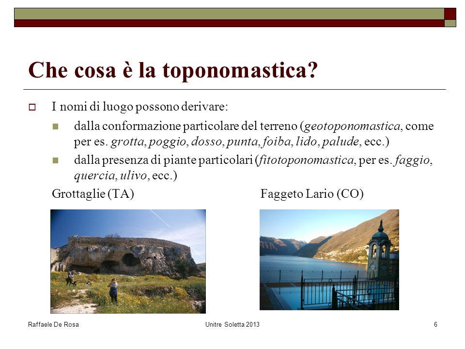 Raffaele De RosaUnitre Soletta 20136 Che cosa è la toponomastica?  I nomi di luogo possono derivare: dalla conformazione particolare del terreno (geo