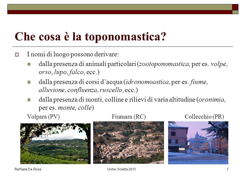 Raffaele De RosaUnitre Soletta 20137 Che cosa è la toponomastica?  I nomi di luogo possono derivare: dalla presenza di animali particolari (zootopono
