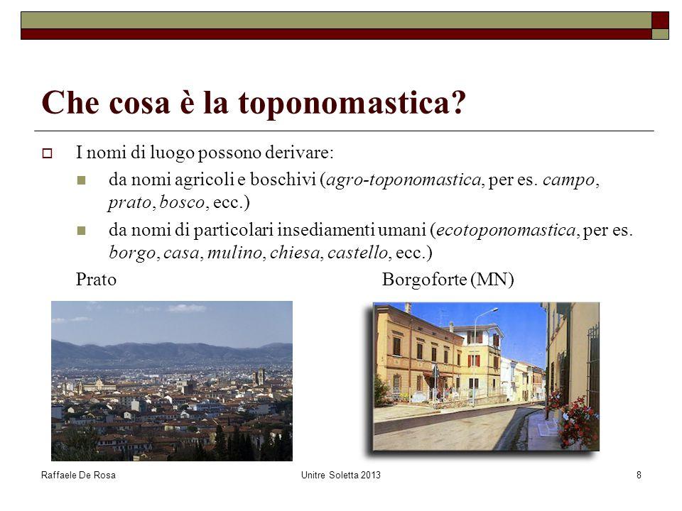Raffaele De RosaUnitre Soletta 20138 Che cosa è la toponomastica?  I nomi di luogo possono derivare: da nomi agricoli e boschivi (agro-toponomastica,