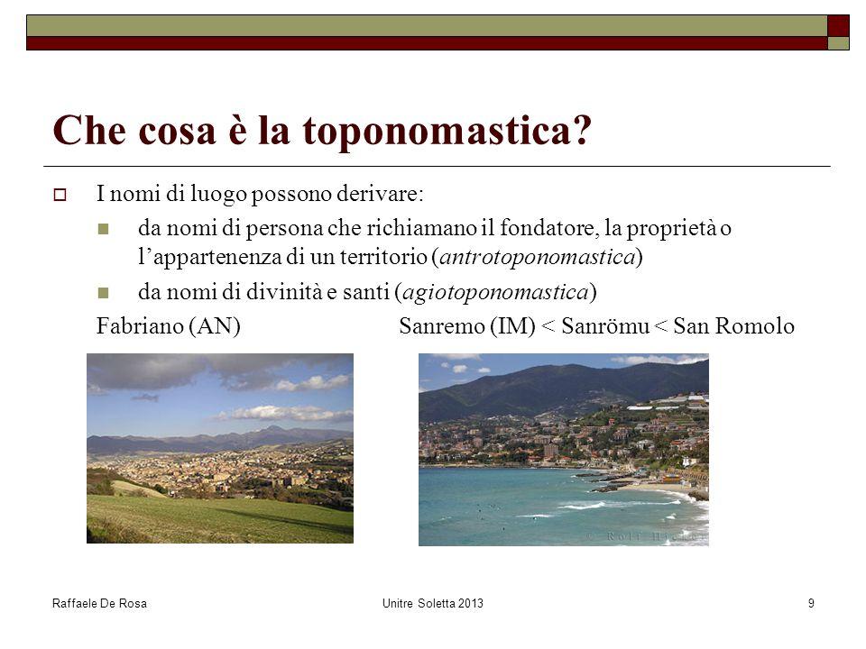 Raffaele De RosaUnitre Soletta 20139 Che cosa è la toponomastica?  I nomi di luogo possono derivare: da nomi di persona che richiamano il fondatore,